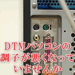 DTMパソコンの調子が悪くなっていませんか