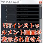 VSTインストゥルメント画面が表示されない