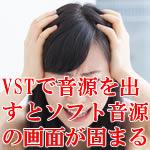 VSTで音源を出すとソフト音源の画面が固まる