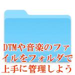 DTMや音楽のファイルをフォルダで上手に管理しよう