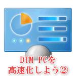 DTM PCを高速化しよう