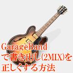 Garagebandで書き出し(2MIX)を正しくする方法