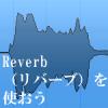 Reverb(リバーブ)を使おう