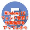 Windows10 フォント変更!作業効率をアップしよう